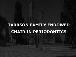 TARRSON FAMILY ENDOWED CHAIR IN PERIODONTICS