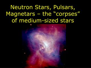 "Neutron Stars, Pulsars, Magnetars – the ""corpses"" of medium-sized stars"