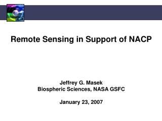 Remote Sensing in Support of NACP Jeffrey G. Masek Biospheric Sciences, NASA GSFC January 23, 2007