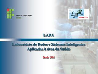 LARA  Laboratório  de  Redes  e  Sistemas Inteligentes Aplicados  à  área  da  Saúde Desde  1985