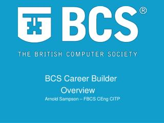 BCS Career Builder        Overview  Arnold Sampson – FBCS CEng CITP