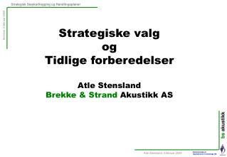 Strategiske valg og Tidlige forberedelser Atle Stensland Brekke & Strand  Akustikk AS