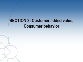 SECTION 3: Customer added value, Consumer behavior