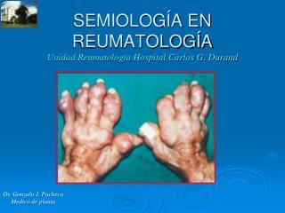 SEMIOLOGÍA EN REUMATOLOGÍA Unidad Reumatología Hospital Carlos G. Durand