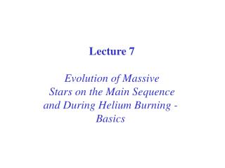 Lecture 7 Evolution of Massive Stars on the Main Sequence and During Helium Burning -  Basics