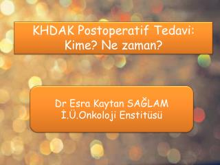 KHDAK  Postoperatif  Tedavi:  Kime? Ne zaman?
