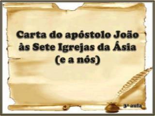 Carta  do apóstolo João  às  Sete Igrejas da Ásia  ( e a nós ) 3ª aula