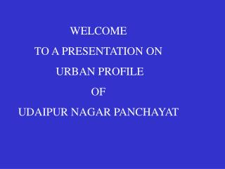WELCOME TO A PRESENTATION ON  URBAN PROFILE  OF UDAIPUR NAGAR PANCHAYAT