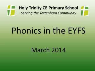 Holy Trinity CE Primary School Serving the Tottenham Community Phonics in the EYFS March 2014