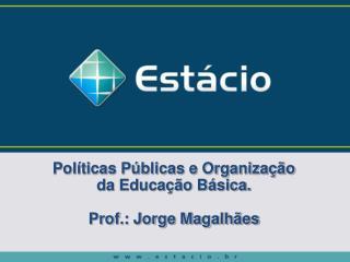 Políticas Públicas e Organização da Educação Básica. Prof.: Jorge Magalhães