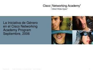 La Iniciativa de G énero  en el Cisco Networking Academy Program Septiembre, 2006