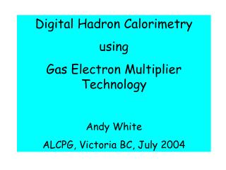 Digital Hadron Calorimetry using Gas Electron Multiplier Technology Andy White