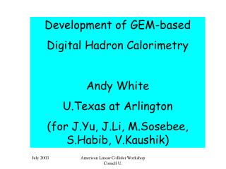 Development of GEM-based Digital Hadron Calorimetry Andy White U.Texas at Arlington