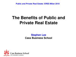 The Benefits of Public and  Private Real Estate Stephen Lee Cass Business School