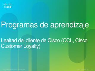 Programas  de  aprendizaje Lealtad  del  cliente  de Cisco (CCL, Cisco Customer Loyalty)