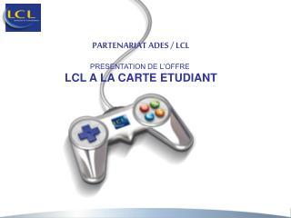 PARTENARIAT ADES / LCL PRESENTATION DE L'OFFRE  LCL A LA CARTE ETUDIANT