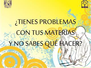 TIENES PROBLEMAS  CON TUS MATERIAS  Y NO SABES QU  HACER