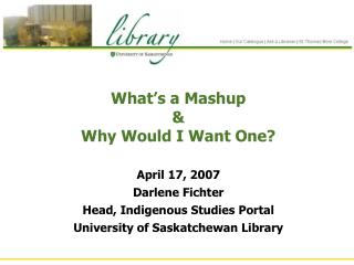 What's a Mashup  &  Why Would I Want One?  April 17, 2007 Darlene Fichter