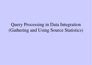 Query Processing in Data Integration (Gathering and Using Source Statistics)