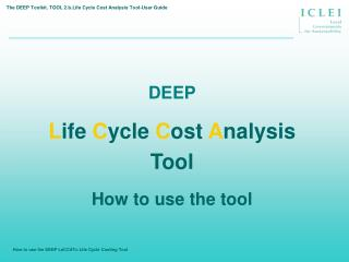 DEEP L ife  C ycle  C ost  A nalysis  Tool How to use the tool