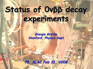 Status of 0 νββ  decay experiments Giorgio Gratta Stanford, Physics Dept P5, SLAC Feb 21, 2008