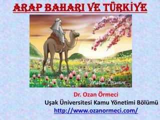 ARAP BAHARI VE TÜRKİYE Dr. Ozan Örmeci Uşak Üniversitesi Kamu Yönetimi Bölümü