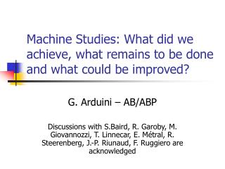 Machine Studies: What did we achieve, what remains to be done and  what  could be improved?