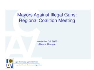 Mayors Against Illegal Guns: Regional Coalition Meeting November 30, 2006 Atlanta, Georgia