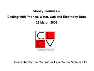 Money Troubles    Dealing with Phones, Water, Gas and Electricity Debt 23 March 2006          Presented by the Consumer