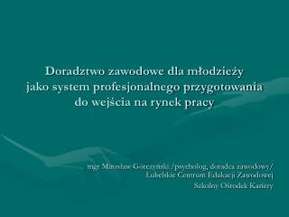mgr Mirosław Górczyński /psycholog, doradca zawodowy/ Lubelskie Centrum Edukacji Zawodowej