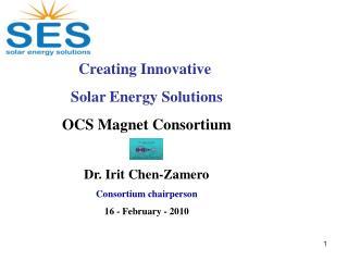 Creating Innovative Solar Energy Solutions OCS Magnet Consortium Dr. Irit Chen-Zamero