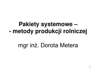 Pakiety systemowe    - metody produkcji rolniczej  mgr inz. Dorota Metera