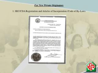 For New Private Originators 1. SEC/CDA Registration and Articles of Incorporation /Code of By-Laws