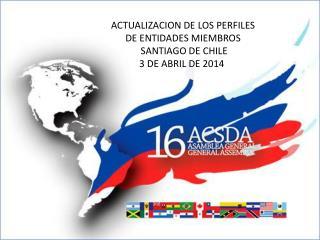 ACTUALIZACION DE LOS PERFILES  DE ENTIDADES MIEMBROS  SANTIAGO  DE CHILE 3 DE ABRIL DE 2014