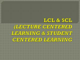 LCL & SCL (LECTURE CENTERED LEARNING & STUDENT CENTERED LEARNING