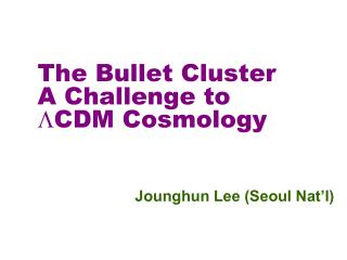 The Bullet Cluster A Challenge to  L CDM Cosmology