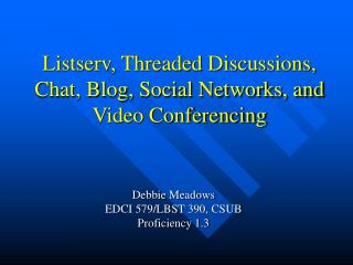 Listserv, Threaded Discussions, Chat, Blog, Social Networks, and Video Conferencing