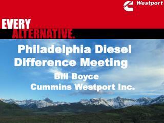 Philadelphia Diesel Difference Meeting Bill Boyce       Cummins Westport Inc.