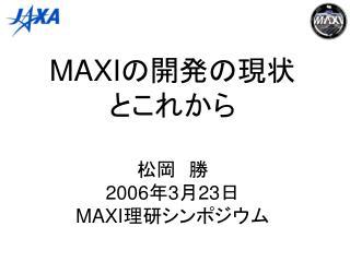 MAXI の開発の現状 とこれから 松岡 勝 2006 年 3 月 23 日 MAXI 理研シンポジウム