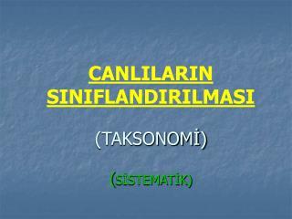 CANLILARIN SINIFLANDIRILMASI   TAKSONOMI  SISTEMATIK