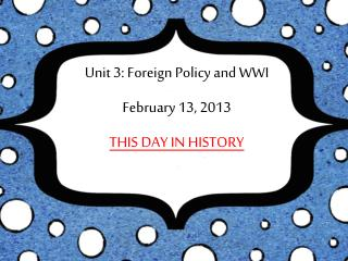 Unit 3: Foreign Policy and WWI February 13, 2013 THIS DAY IN HISTORY