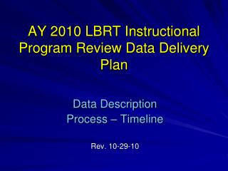 AY 2010 LBRT Instructional Program Review Data Delivery Plan