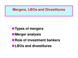 Types of mergers Merger analysis Role of investment bankers LBOs and divestitures