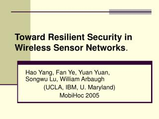 Hao Yang, Fan Ye, Yuan Yuan, Songwu Lu, William Arbaugh (UCLA, IBM, U. Maryland) MobiHoc 2005