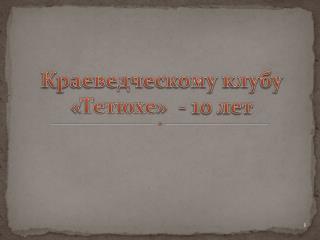 Краеведческому клубу « Тетюхе »  - 10 лет