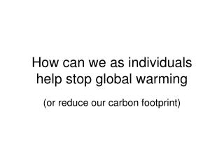How can we as individuals help stop global warming