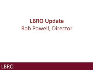 LBRO Update Rob Powell, Director