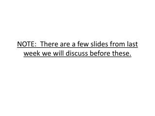 NOTE:  There are a few slides from last week we will discuss before these.