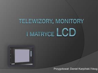 Telewizory, Monitory  i matryce  LCD