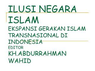 ILUSI NEGARA ISLAM EKSPANSI GERAKAN ISLAM TRANSNASIONAL DI INDONESIA EDITOR KH.ABDURRAHMAN WAHID